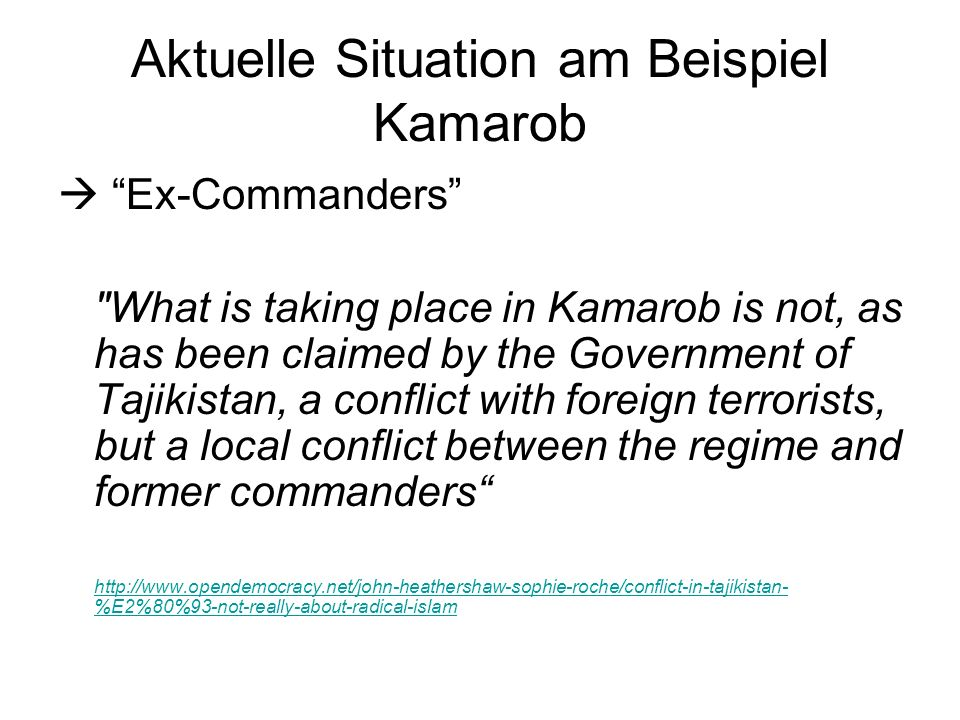 Aktuelle Situation am Beispiel Kamarob Ex-Commanders What is taking place in Kamarob is not, as has been claimed by the Government of Tajikistan, a conflict with foreign terrorists, but a local conflict between the regime and former commanders http://www.opendemocracy.net/john-heathershaw-sophie-roche/conflict-in-tajikistan- %E2%80%93-not-really-about-radical-islam