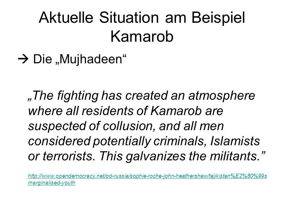 Aktuelle Situation am Beispiel Kamarob Die Mujhadeen The fighting has created an atmosphere where all residents of Kamarob are suspected of collusion, and all men considered potentially criminals, Islamists or terrorists.