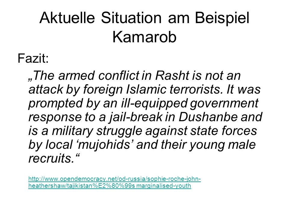 Aktuelle Situation am Beispiel Kamarob Fazit: The armed conflict in Rasht is not an attack by foreign Islamic terrorists. It was prompted by an ill-eq