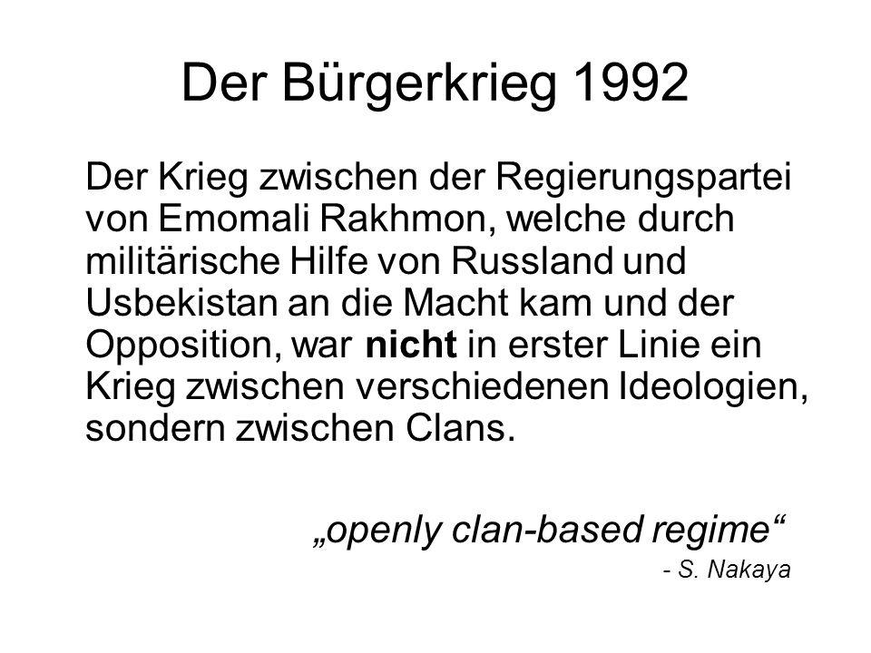 Der Bürgerkrieg 1992 Der Krieg zwischen der Regierungspartei von Emomali Rakhmon, welche durch militärische Hilfe von Russland und Usbekistan an die Macht kam und der Opposition, war nicht in erster Linie ein Krieg zwischen verschiedenen Ideologien, sondern zwischen Clans.