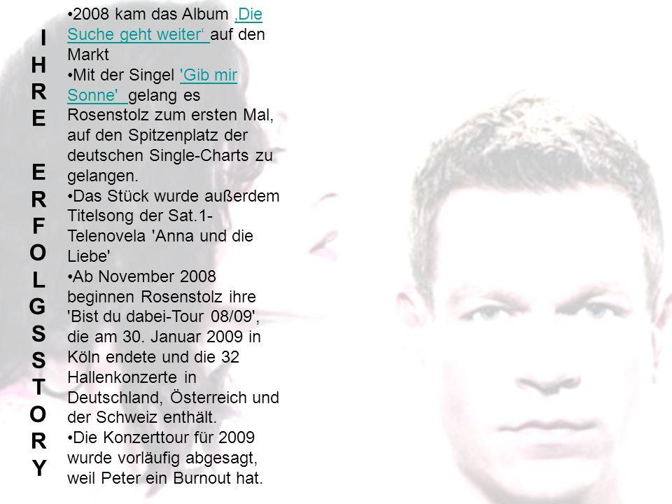 IHRE ERFOLGSSTORYIHRE ERFOLGSSTORY 2008 kam das Album Die Suche geht weiter auf den MarktDie Suche geht weiter Mit der Singel Gib mir Sonne gelang es Rosenstolz zum ersten Mal, auf den Spitzenplatz der deutschen Single-Charts zu gelangen. Gib mir Sonne Das Stück wurde außerdem Titelsong der Sat.1- Telenovela Anna und die Liebe Ab November 2008 beginnen Rosenstolz ihre Bist du dabei-Tour 08/09 , die am 30.
