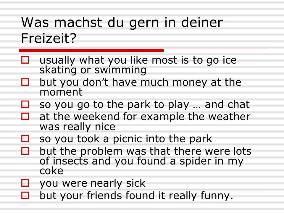 Was machst du gern in deiner Freizeit? usually what you like most is to go ice skating or swimming but you dont have much money at the moment so you g