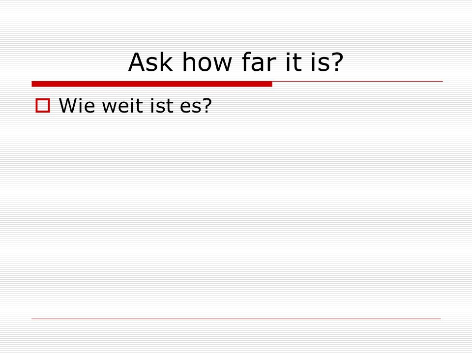 Ask how far it is Wie weit ist es