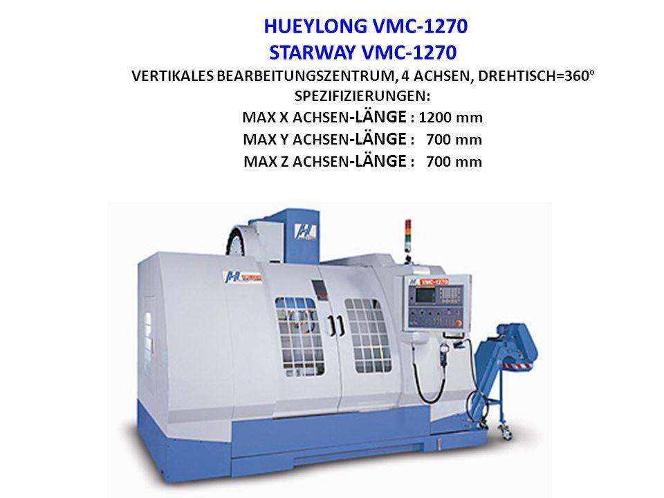 HUEYLONG VMC-1270 STARWAY VMC-1270 VERTIKALES BEARBEITUNGSZENTRUM, 4 ACHSEN, DREHTISCH=360 º SPEZIFIZIERUNGEN: MAX X ACHSEN -LÄNGE : 1200 mm MAX Y ACH