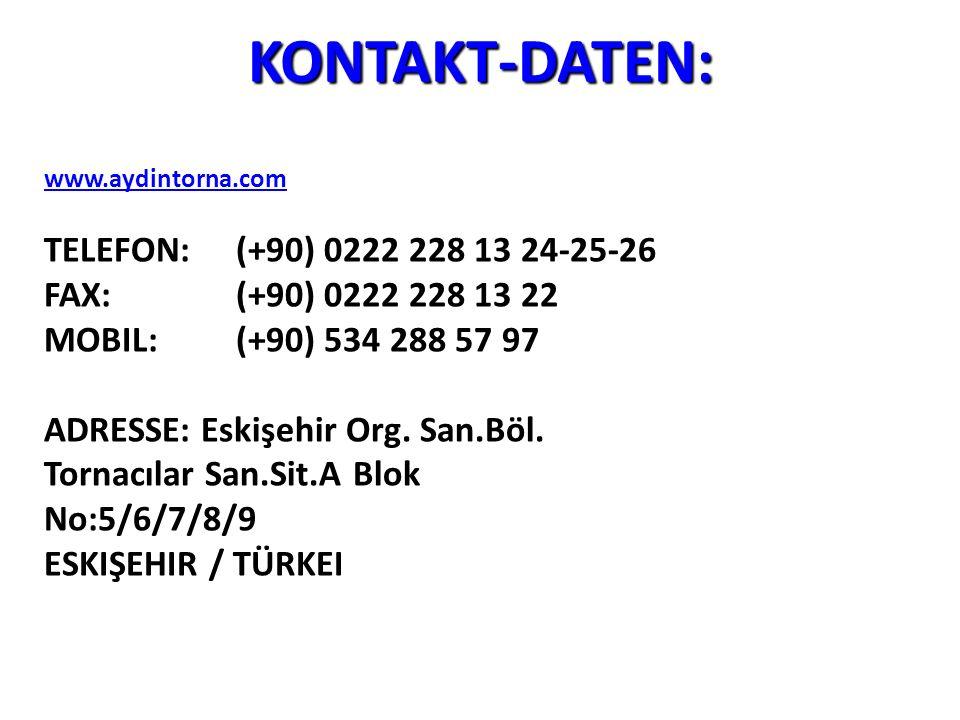 KONTAKT-DATEN: www.aydintorna.com TELEFON: (+90) 0222 228 13 24-25-26 FAX: (+90) 0222 228 13 22 MOBIL: (+90) 534 288 57 97 ADRESSE: Eskişehir Org. San