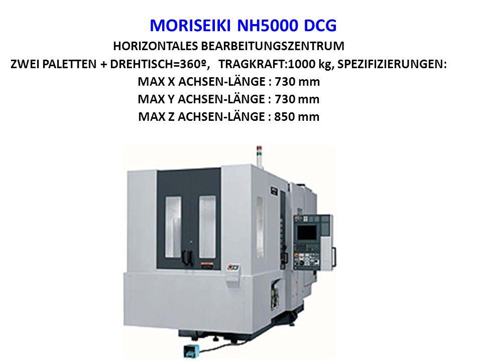MORISEIKI NH5000 DCG HORIZONTALES BEARBEITUNGSZENTRUM ZWEI PALETTEN + DREHTISCH=360º, TRAGKRAFT:1000 kg, SPEZIFIZIERUNGEN: MAX X ACHSEN-LÄNGE : 730 mm