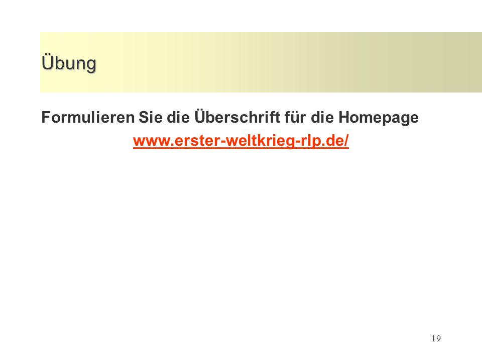 19 Übung Formulieren Sie die Überschrift für die Homepage www.erster-weltkrieg-rlp.de/