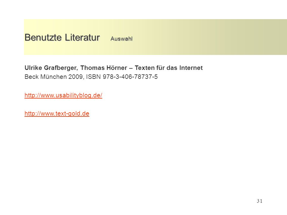 31 Benutzte Literatur Auswahl Ulrike Grafberger, Thomas Hörner – Texten für das Internet Beck München 2009, ISBN 978-3-406-78737-5 http://www.usabilityblog.de/ http://www.text-gold.de
