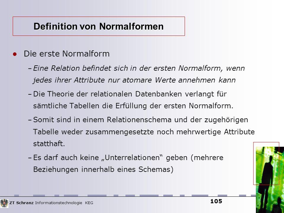 ZT Schranz Informationstechnologie KEG 105 Die erste Normalform – Eine Relation befindet sich in der ersten Normalform, wenn jedes ihrer Attribute nur
