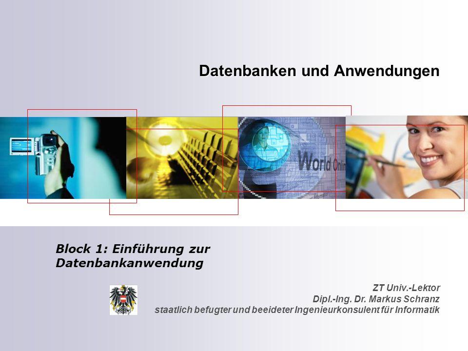 ZT Univ.-Lektor Dipl.-Ing. Dr. Markus Schranz staatlich befugter und beeideter Ingenieurkonsulent für Informatik Datenbanken und Anwendungen Block 1: