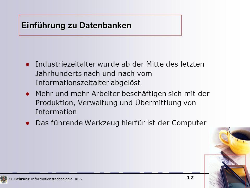 ZT Schranz Informationstechnologie KEG 12 Einführung zu Datenbanken Industriezeitalter wurde ab der Mitte des letzten Jahrhunderts nach und nach vom I