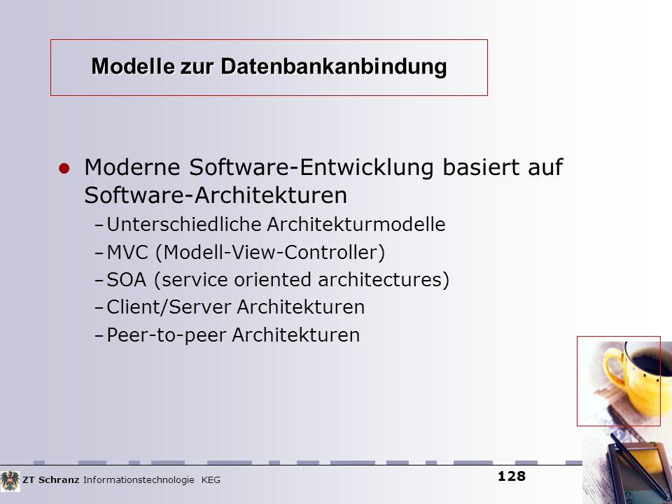 ZT Schranz Informationstechnologie KEG 128 Modelle zur Datenbankanbindung Moderne Software-Entwicklung basiert auf Software-Architekturen – Unterschie