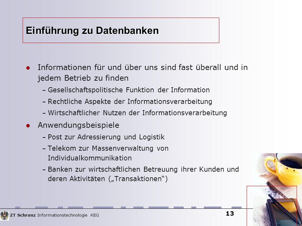 ZT Schranz Informationstechnologie KEG 13 Einführung zu Datenbanken Informationen für und über uns sind fast überall und in jedem Betrieb zu finden –