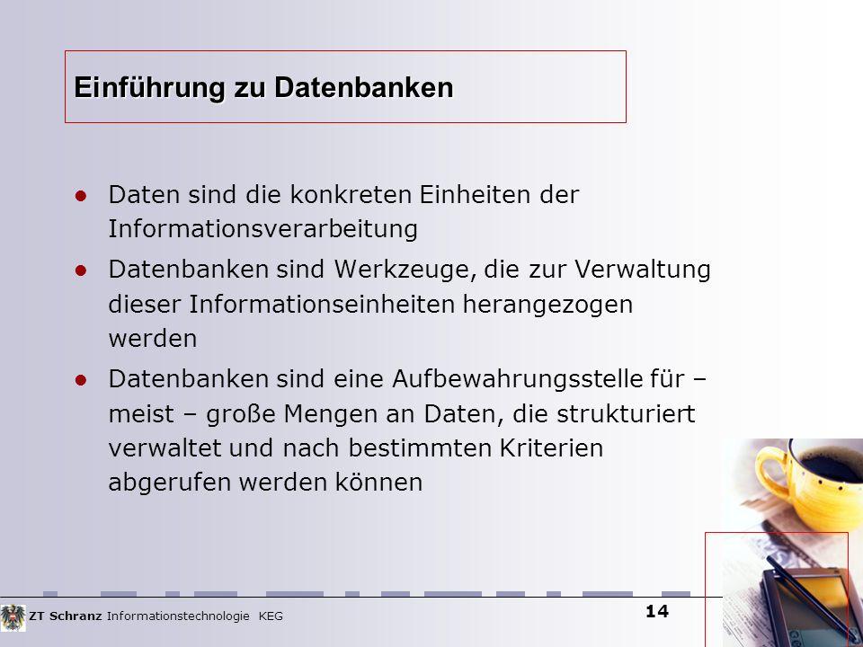 ZT Schranz Informationstechnologie KEG 14 Einführung zu Datenbanken Daten sind die konkreten Einheiten der Informationsverarbeitung Datenbanken sind W