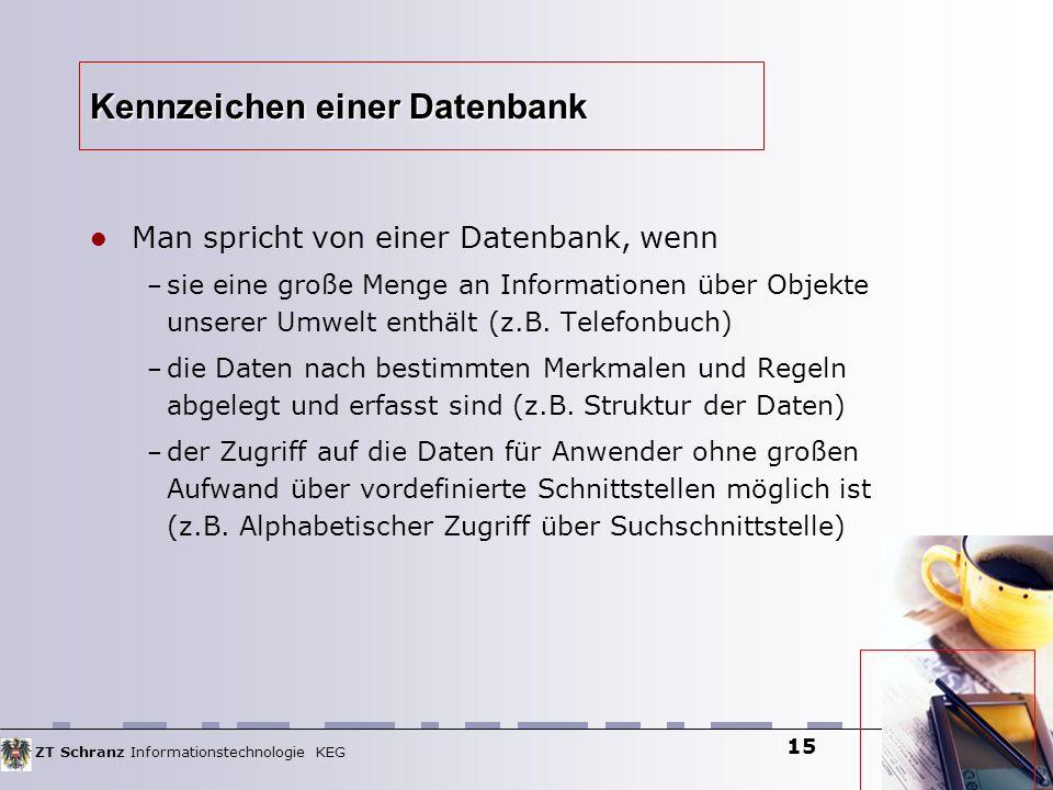 ZT Schranz Informationstechnologie KEG 15 Kennzeichen einer Datenbank Man spricht von einer Datenbank, wenn – sie eine große Menge an Informationen üb