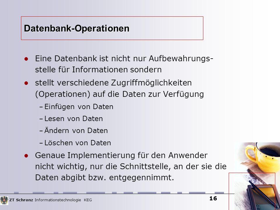 ZT Schranz Informationstechnologie KEG 16 Datenbank-Operationen Eine Datenbank ist nicht nur Aufbewahrungs- stelle für Informationen sondern stellt ve