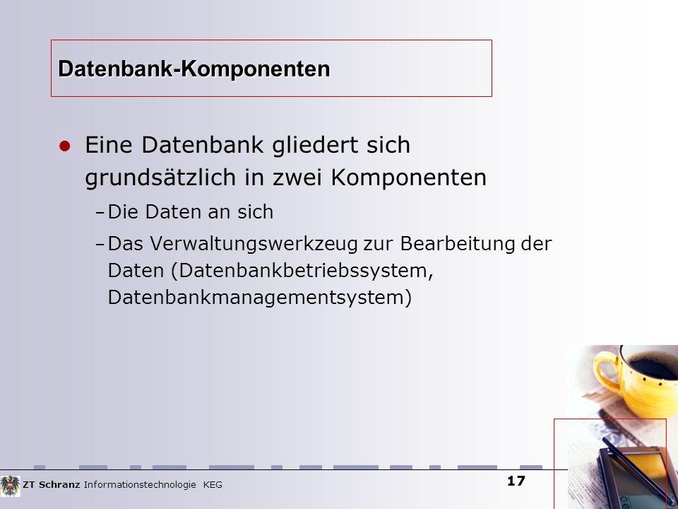 ZT Schranz Informationstechnologie KEG 17 Datenbank-Komponenten Eine Datenbank gliedert sich grundsätzlich in zwei Komponenten – Die Daten an sich – D