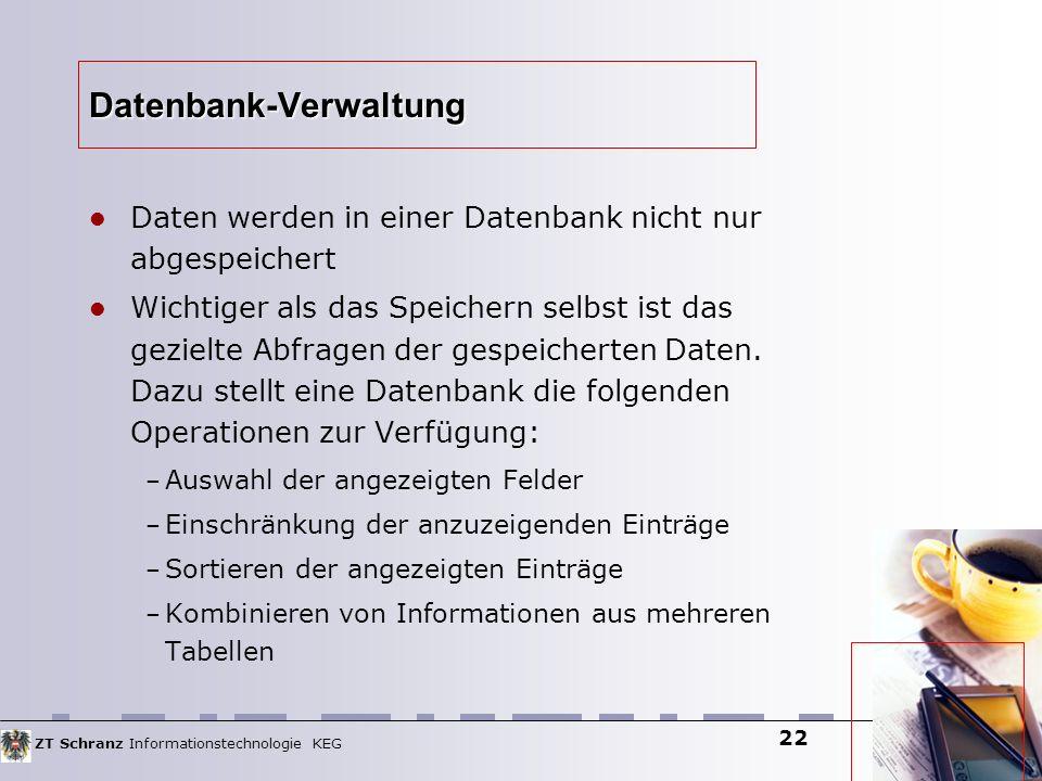 ZT Schranz Informationstechnologie KEG 22 Datenbank-Verwaltung Daten werden in einer Datenbank nicht nur abgespeichert Wichtiger als das Speichern sel