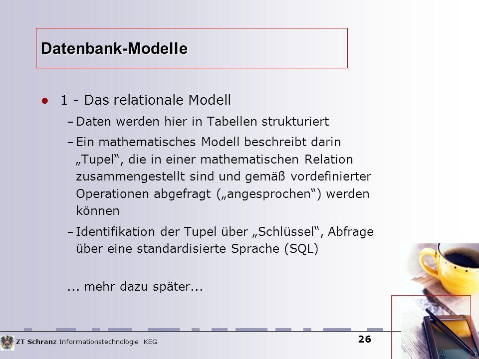 ZT Schranz Informationstechnologie KEG 26 Datenbank-Modelle 1 - Das relationale Modell – Daten werden hier in Tabellen strukturiert – Ein mathematisch