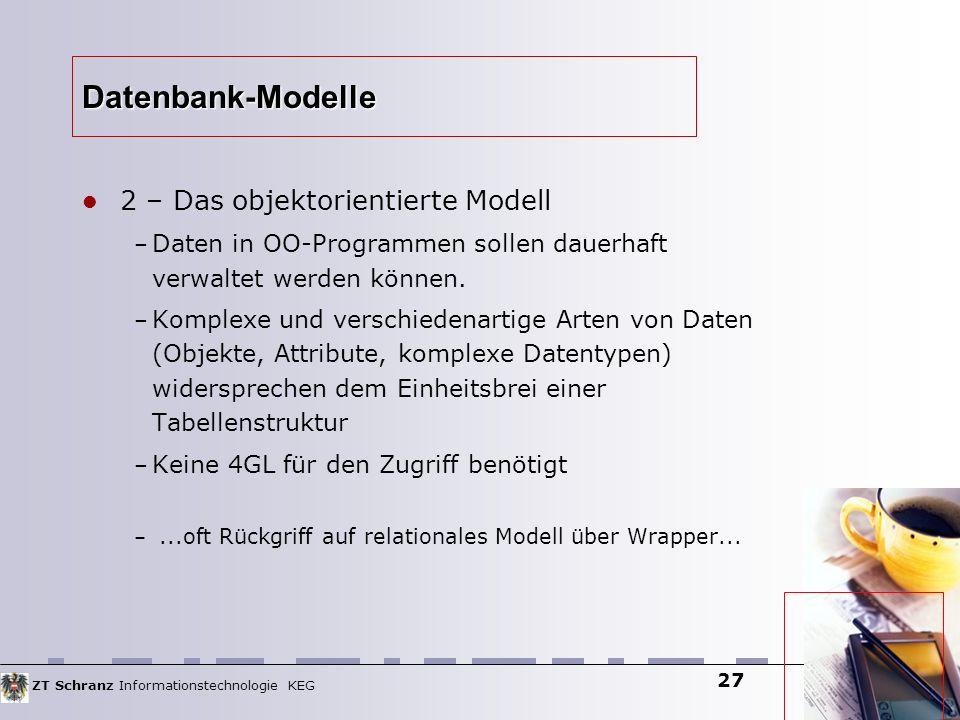 ZT Schranz Informationstechnologie KEG 27 Datenbank-Modelle 2 – Das objektorientierte Modell – Daten in OO-Programmen sollen dauerhaft verwaltet werde