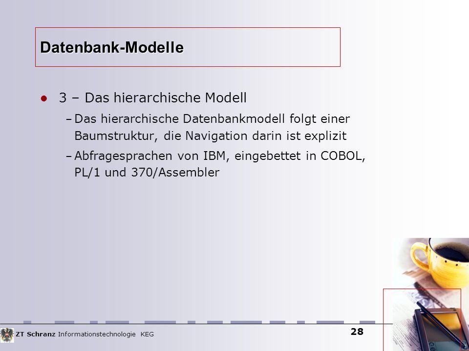 ZT Schranz Informationstechnologie KEG 28 Datenbank-Modelle 3 – Das hierarchische Modell – Das hierarchische Datenbankmodell folgt einer Baumstruktur,