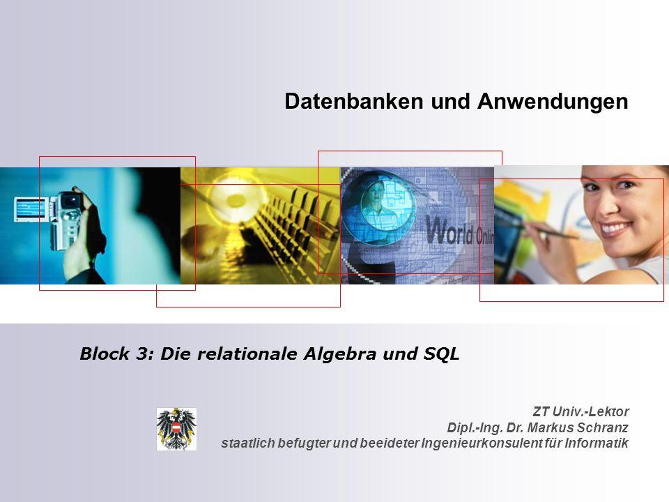 ZT Univ.-Lektor Dipl.-Ing. Dr. Markus Schranz staatlich befugter und beeideter Ingenieurkonsulent für Informatik Datenbanken und Anwendungen Block 3: