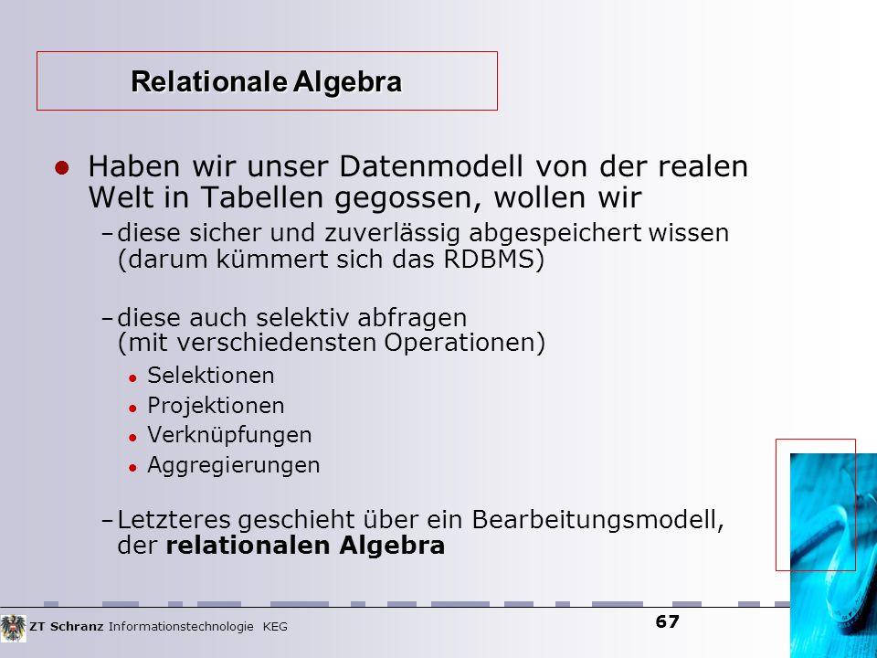 ZT Schranz Informationstechnologie KEG 67 Haben wir unser Datenmodell von der realen Welt in Tabellen gegossen, wollen wir – diese sicher und zuverläs