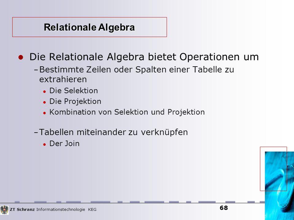 ZT Schranz Informationstechnologie KEG 68 Die Relationale Algebra bietet Operationen um – Bestimmte Zeilen oder Spalten einer Tabelle zu extrahieren D
