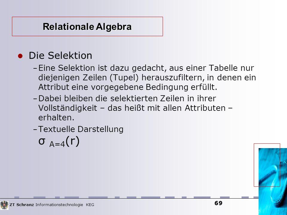 ZT Schranz Informationstechnologie KEG 69 Die Selektion – Eine Selektion ist dazu gedacht, aus einer Tabelle nur diejenigen Zeilen (Tupel) herauszufil