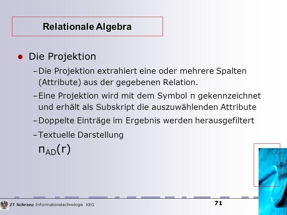 ZT Schranz Informationstechnologie KEG 71 Die Projektion – Die Projektion extrahiert eine oder mehrere Spalten (Attribute) aus der gegebenen Relation.