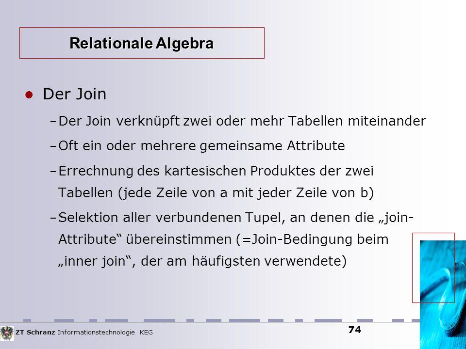 ZT Schranz Informationstechnologie KEG 74 Der Join – Der Join verknüpft zwei oder mehr Tabellen miteinander – Oft ein oder mehrere gemeinsame Attribut