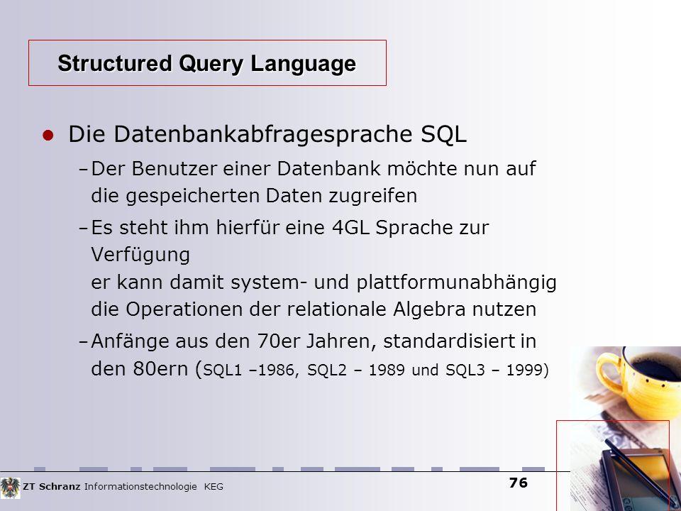 ZT Schranz Informationstechnologie KEG 76 Die Datenbankabfragesprache SQL – Der Benutzer einer Datenbank möchte nun auf die gespeicherten Daten zugrei