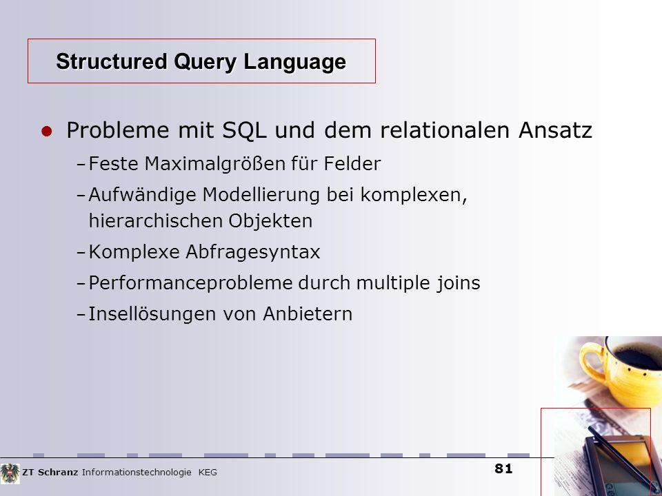 ZT Schranz Informationstechnologie KEG 81 Probleme mit SQL und dem relationalen Ansatz – Feste Maximalgrößen für Felder – Aufwändige Modellierung bei