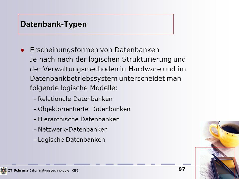 ZT Schranz Informationstechnologie KEG 87 Datenbank-Typen Erscheinungsformen von Datenbanken Je nach nach der logischen Strukturierung und der Verwalt
