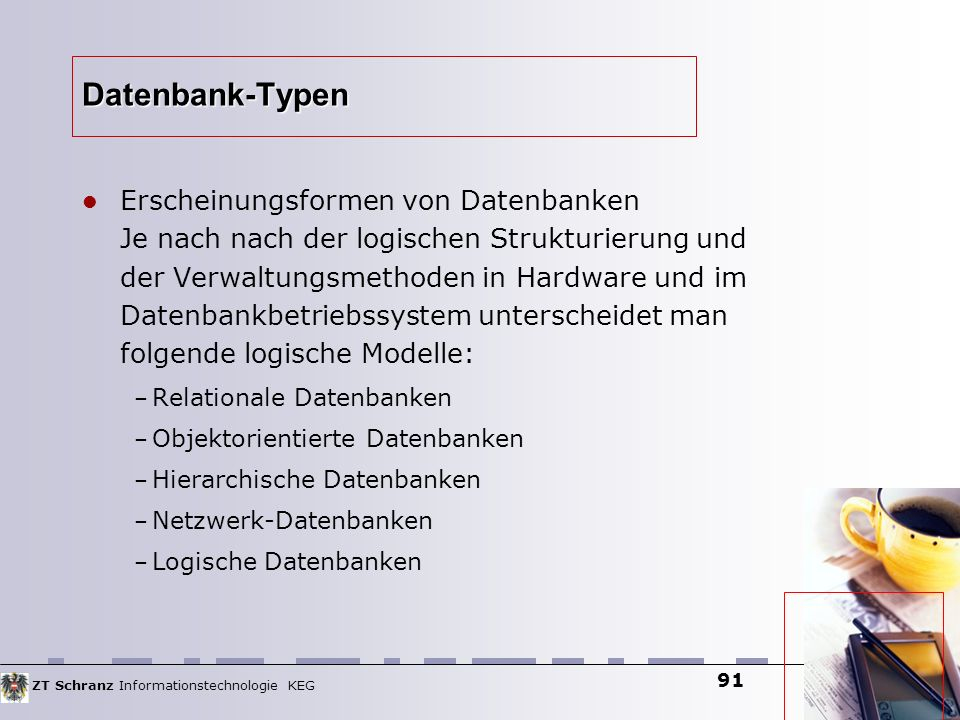 ZT Schranz Informationstechnologie KEG 91 Datenbank-Typen Erscheinungsformen von Datenbanken Je nach nach der logischen Strukturierung und der Verwalt