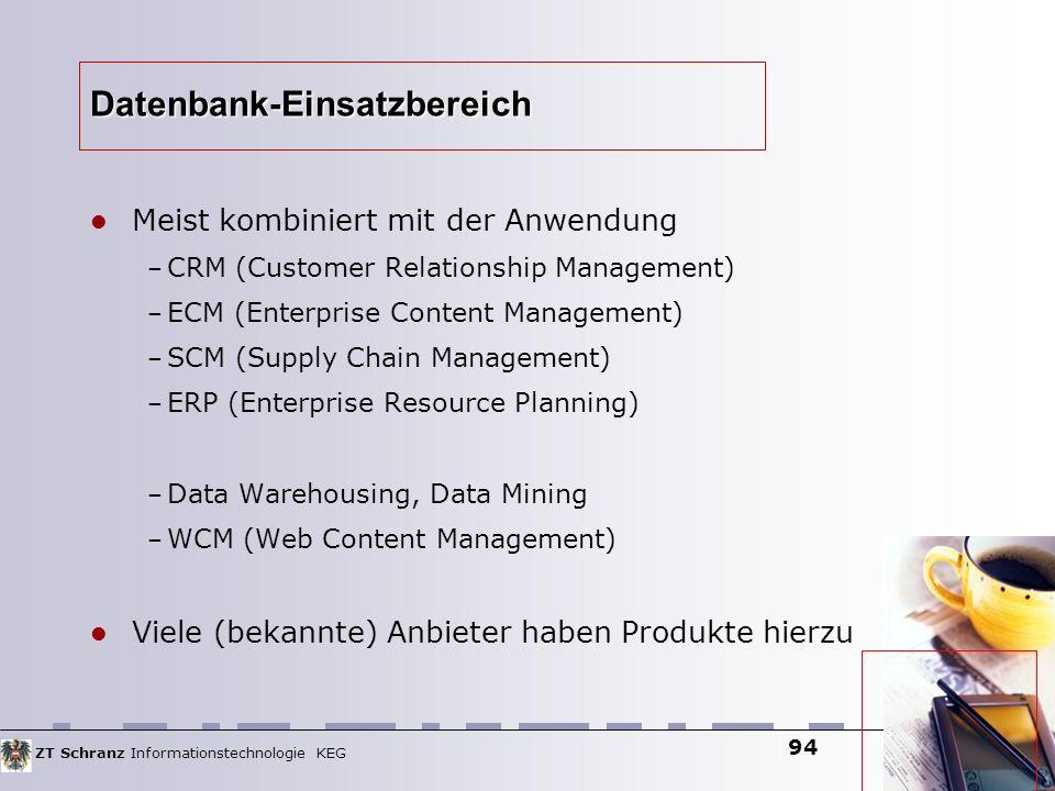 ZT Schranz Informationstechnologie KEG 94 Datenbank-Einsatzbereich Meist kombiniert mit der Anwendung – CRM (Customer Relationship Management) – ECM (