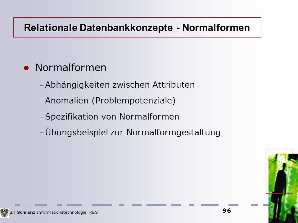 ZT Schranz Informationstechnologie KEG 96 Normalformen – Abhängigkeiten zwischen Attributen – Anomalien (Problempotenziale) – Spezifikation von Normal