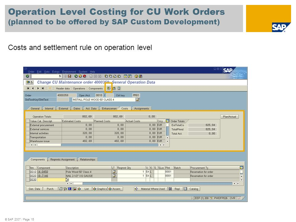© SAP 2007 / Page 15 Operation Level Costing for CU Work Orders (planned to be offered by SAP Custom Development) Costs and settlement rule on operati