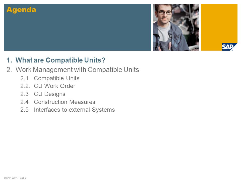 © SAP 2007 / Page 24 Interface to External Systems Outbound: Get CU List and Get CU Detail: Allows transfer of CU master data Simulate Creation of a CU Order: Provides general costing information without creating a new work order Inbound: Create Construction Measure Maintain CU Design Doc.