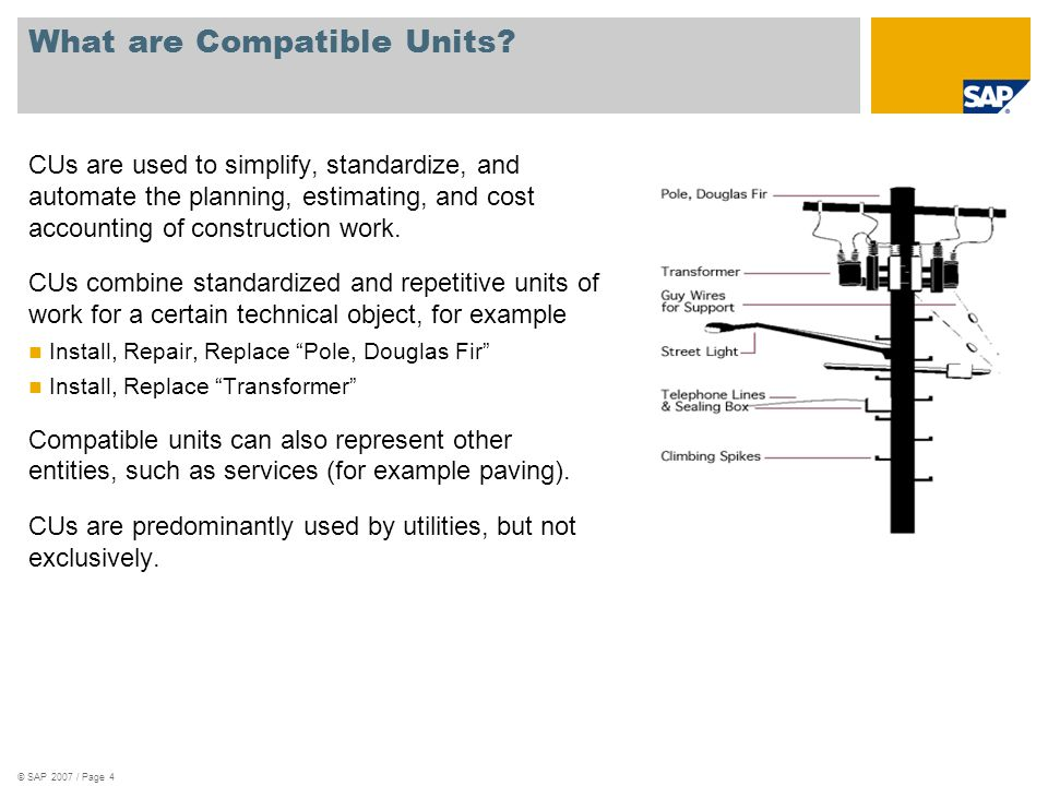 © SAP 2007 / Page 4 What are Compatible Units? CUs are used to simplify, standardize, and automate the planning, estimating, and cost accounting of co