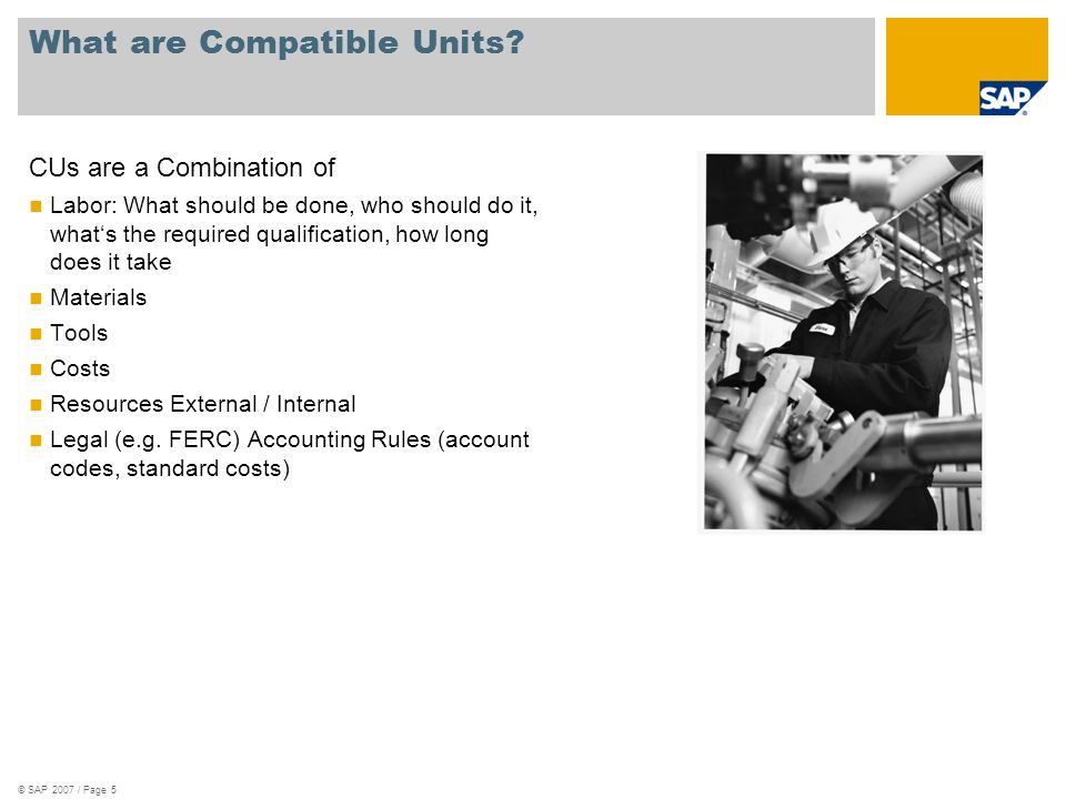 © SAP 2007 / Page 5 What are Compatible Units? CUs are a Combination of Labor: What should be done, who should do it, whats the required qualification