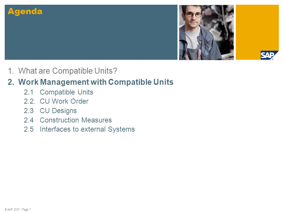 © SAP 2007 / Page 7 1.What are Compatible Units? 2.Work Management with Compatible Units 2.1Compatible Units 2.2.CU Work Order 2.3CU Designs 2.4Constr