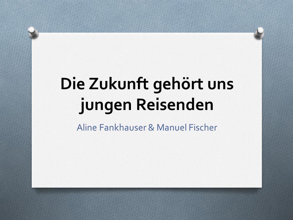 Die Zukunft gehört uns jungen Reisenden Aline Fankhauser & Manuel Fischer
