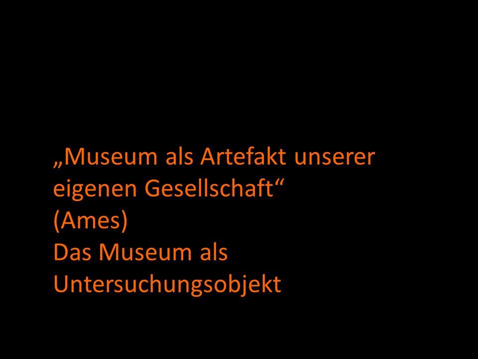 Museum als Artefakt unserer eigenen Gesellschaft (Ames) Das Museum als Untersuchungsobjekt