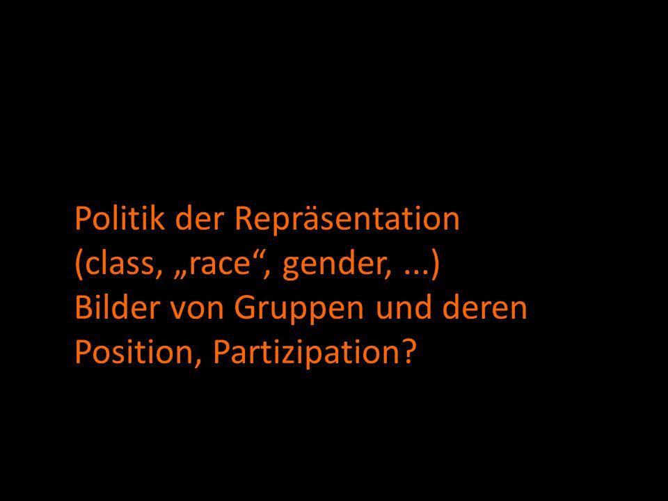 Politik der Repräsentation (class, race, gender,...) Bilder von Gruppen und deren Position, Partizipation