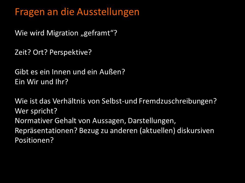 Fragen an die Ausstellungen Wie wird Migration geframt? Zeit? Ort? Perspektive? Gibt es ein Innen und ein Außen? Ein Wir und Ihr? Wie ist das Verhältn
