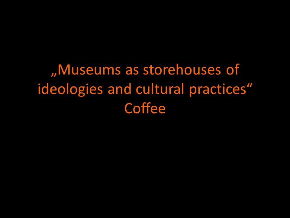 Museums as storehouses of ideologies and cultural practices Coffee