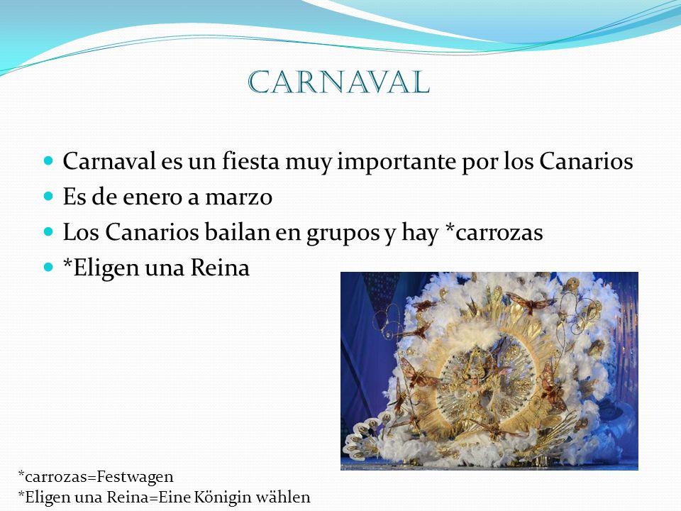 Carnaval Carnaval es un fiesta muy importante por los Canarios Es de enero a marzo Los Canarios bailan en grupos y hay *carrozas *Eligen una Reina *carrozas=Festwagen *Eligen una Reina=Eine Königin wählen
