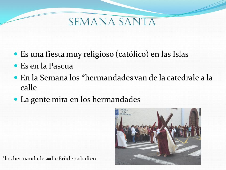 Semana Santa Es una fiesta muy religioso (católico) en las Islas Es en la Pascua En la Semana los *hermandades van de la catedrale a la calle La gente mira en los hermandades *los hermandades=die Brüderschaften