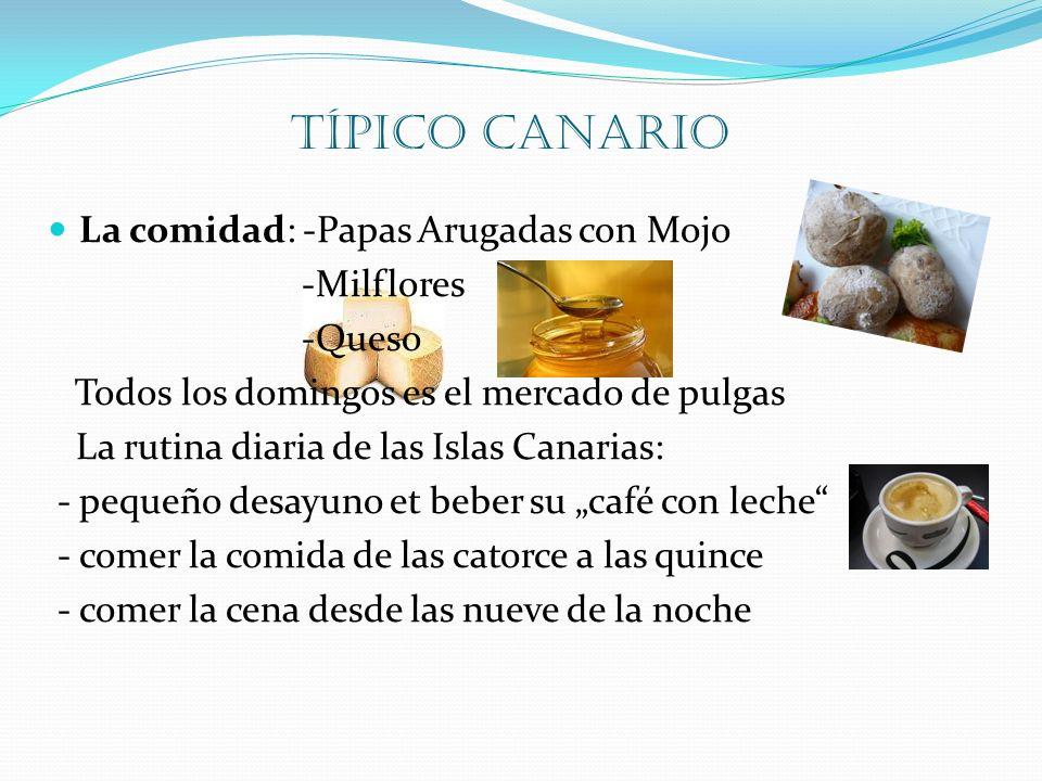 típico canario La comidad: -Papas Arugadas con Mojo -Milflores -Queso Todos los domingos es el mercado de pulgas La rutina diaria de las Islas Canaria